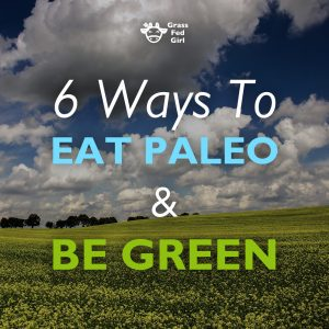 6 Ways To Eat Paleo and Be Green