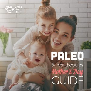 Paleo and Real Foodies Mother's Day Guide