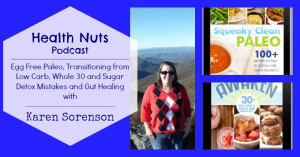 Health Nuts Podcast 26: Egg Free Paleo, Transitioning from Low Carb, Whole 30 and Sugar Detox Mistakes and Gut Healing with Karen Sorenson