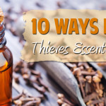 10 Ways I Have Used Thieves Essential Oil